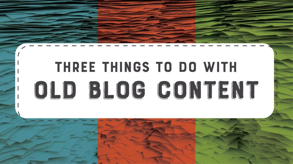 What to do with old blog content