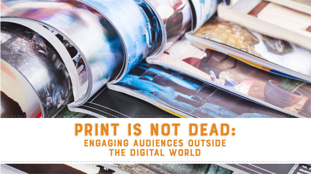 Print Is Not Dead: Engaging Audiences Outside the Digital World